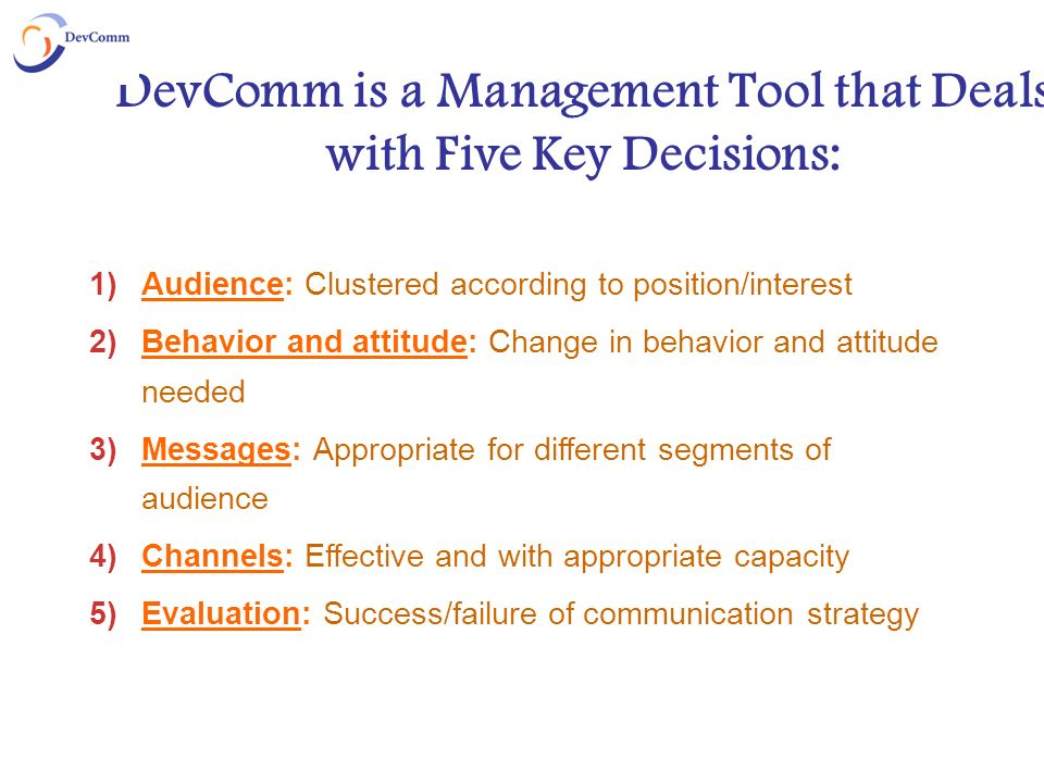 DevComm is a Management Tool that Deals with Five Key Decisions: 1)Audience: Clustered according to position/interest 2)Behavior and attitude: Change