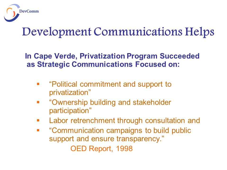 Development Communications Helps In Cape Verde, Privatization Program Succeeded as Strategic Communications Focused on: Political commitment and support to privatization Ownership building and stakeholder participation Labor retrenchment through consultation and Communication campaigns to build public support and ensure transparency.