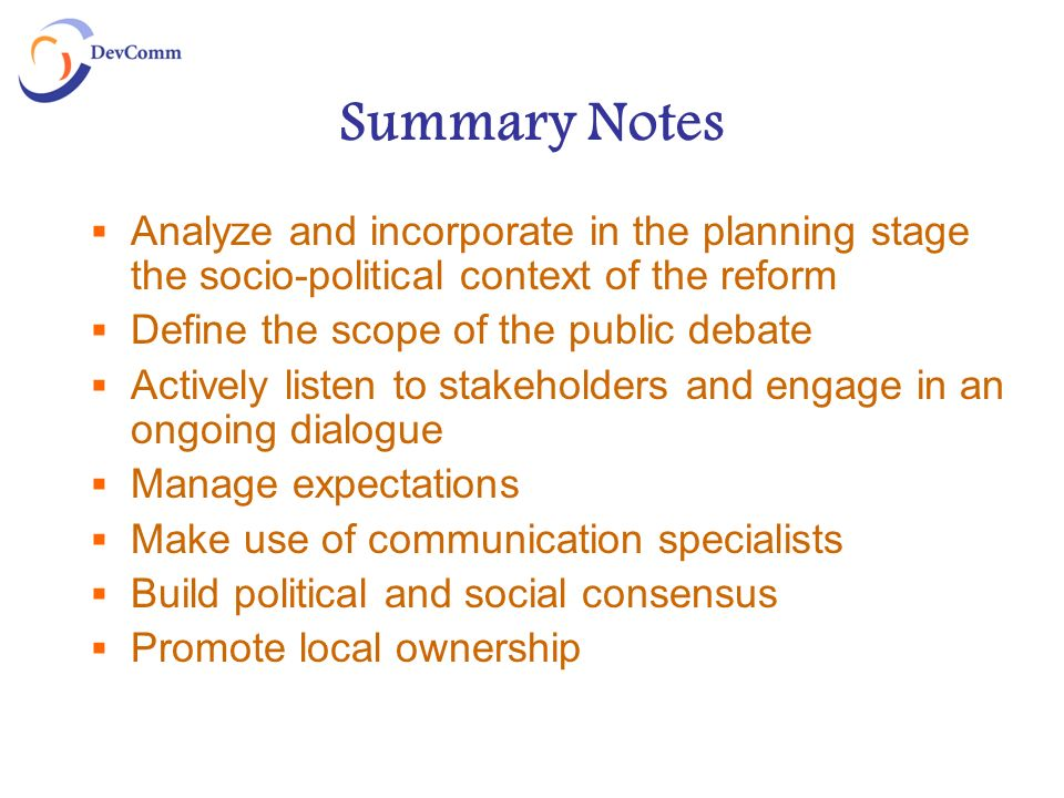 Summary Notes Analyze and incorporate in the planning stage the socio-political context of the reform Define the scope of the public debate Actively l
