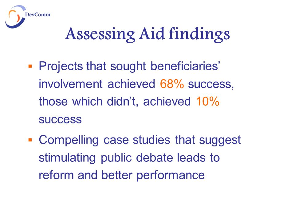 Assessing Aid findings Projects that sought beneficiaries involvement achieved 68% success, those which didnt, achieved 10% success Compelling case st