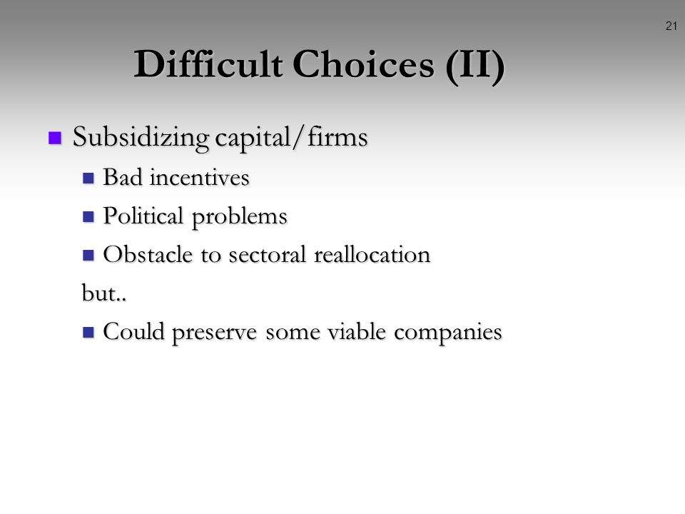 20 Difficult Choices (I) Subsidizing employment Subsidizing employment Large fiscal cost Large fiscal cost Obstacle to sectoral reallocation Obstacle