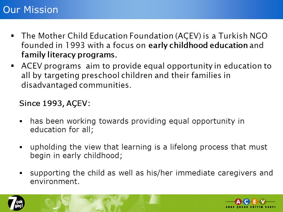 Our Mission The Mother Child Education Foundation (AÇEV) is a Turkish NGO founded in 1993 with a focus on early childhood education and family literacy programs.