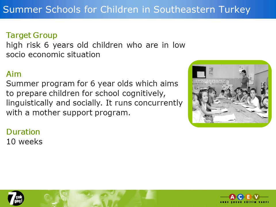 Summer Schools for Children in Southeastern Turkey Target Group high risk 6 years old children who are in low socio economic situation Aim Summer program for 6 year olds which aims to prepare children for school cognitively, linguistically and socially.