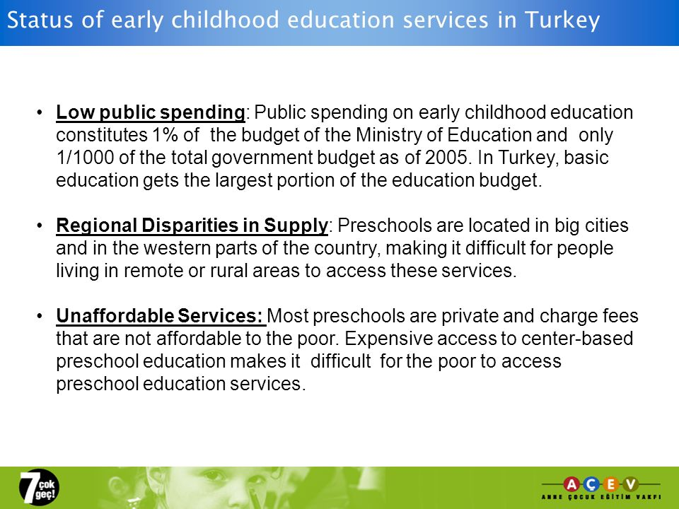 Status of early childhood education services in Turkey Low public spending: Public spending on early childhood education constitutes 1% of the budget of the Ministry of Education and only 1/1000 of the total government budget as of 2005.