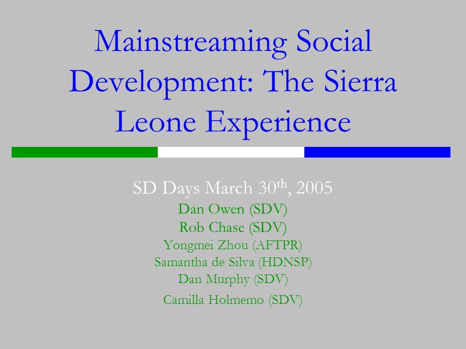 Mainstreaming Social Development: The Sierra Leone Experience SD Days March 30 th, 2005 Dan Owen (SDV) Rob Chase (SDV) Yongmei Zhou (AFTPR) Samantha de Silva (HDNSP) Dan Murphy (SDV) Camilla Holmemo (SDV)