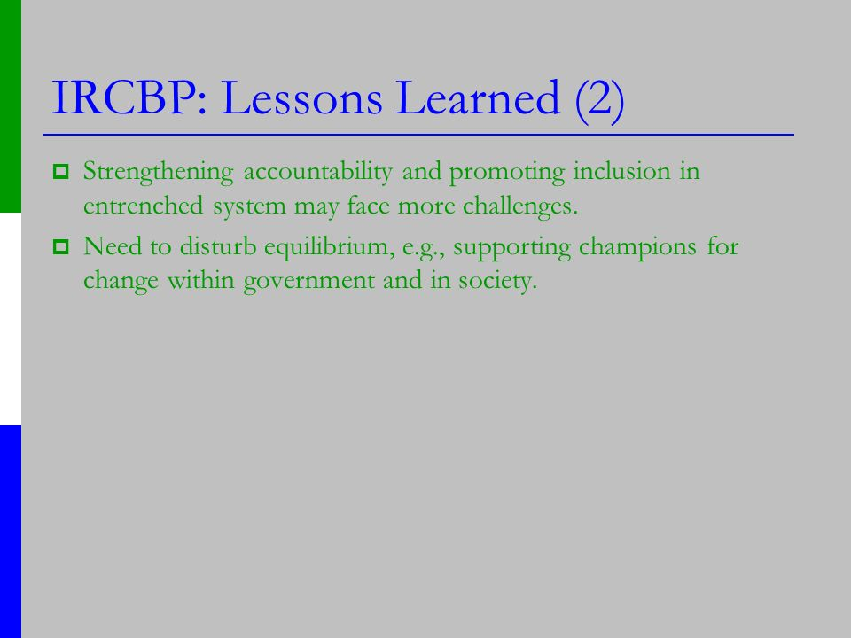 IRCBP: Lessons Learned (2) Strengthening accountability and promoting inclusion in entrenched system may face more challenges. Need to disturb equilib