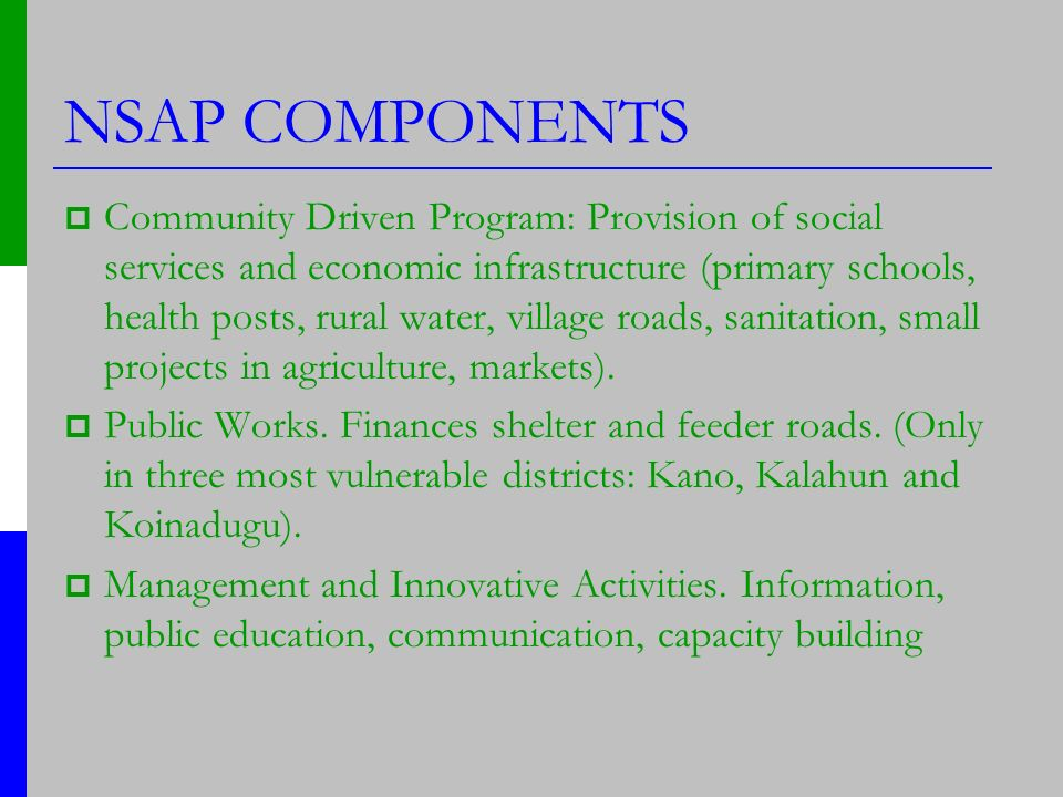 NSAP COMPONENTS Community Driven Program: Provision of social services and economic infrastructure (primary schools, health posts, rural water, village roads, sanitation, small projects in agriculture, markets).