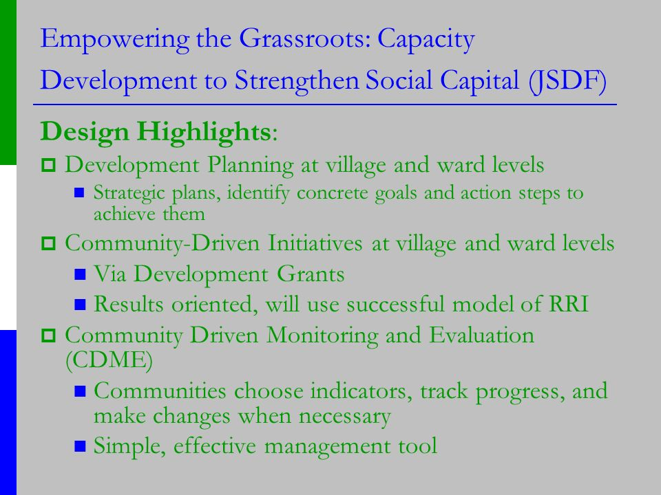 Empowering the Grassroots: Capacity Development to Strengthen Social Capital (JSDF) Design Highlights: Development Planning at village and ward levels Strategic plans, identify concrete goals and action steps to achieve them Community-Driven Initiatives at village and ward levels Via Development Grants Results oriented, will use successful model of RRI Community Driven Monitoring and Evaluation (CDME) Communities choose indicators, track progress, and make changes when necessary Simple, effective management tool