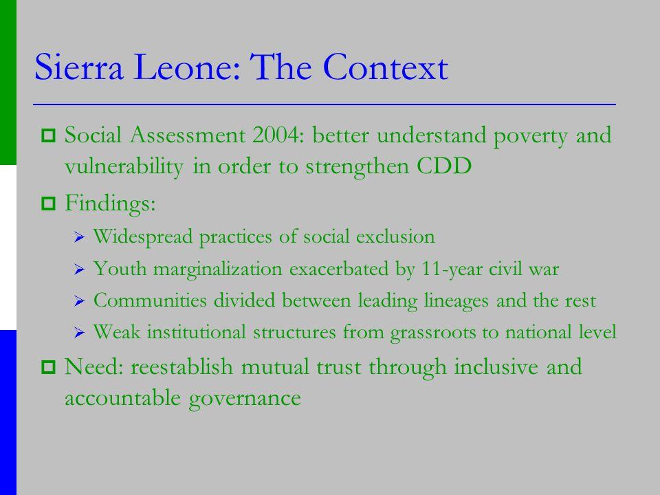 Sierra Leone: The Context Social Assessment 2004: better understand poverty and vulnerability in order to strengthen CDD Findings: Widespread practices of social exclusion Youth marginalization exacerbated by 11-year civil war Communities divided between leading lineages and the rest Weak institutional structures from grassroots to national level Need: reestablish mutual trust through inclusive and accountable governance