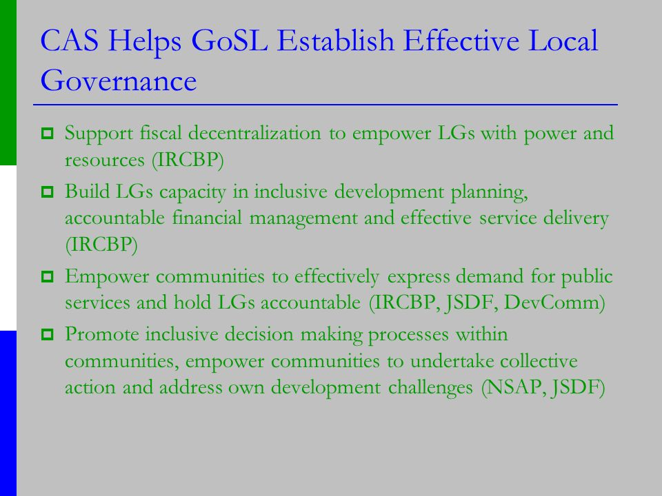 CAS Helps GoSL Establish Effective Local Governance Support fiscal decentralization to empower LGs with power and resources (IRCBP) Build LGs capacity in inclusive development planning, accountable financial management and effective service delivery (IRCBP) Empower communities to effectively express demand for public services and hold LGs accountable (IRCBP, JSDF, DevComm) Promote inclusive decision making processes within communities, empower communities to undertake collective action and address own development challenges (NSAP, JSDF)