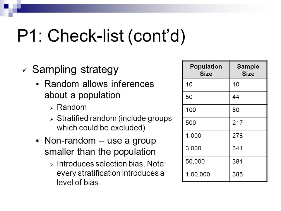 P1: Check-list (contd) Sampling strategy Random allows inferences about a population Random Stratified random (include groups which could be excluded) Non-random – use a group smaller than the population Introduces selection bias.