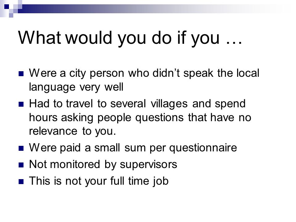What would you do if you … Were a city person who didnt speak the local language very well Had to travel to several villages and spend hours asking people questions that have no relevance to you.