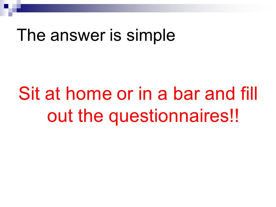 The answer is simple Sit at home or in a bar and fill out the questionnaires!!