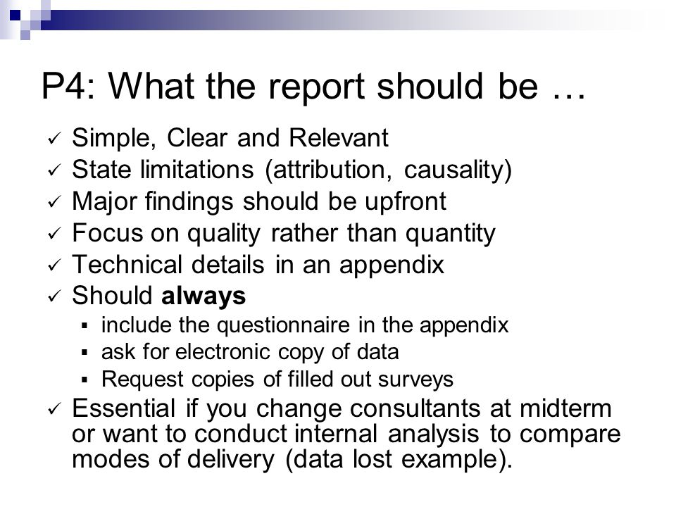 P4: What the report should be … Simple, Clear and Relevant State limitations (attribution, causality) Major findings should be upfront Focus on quality rather than quantity Technical details in an appendix Should always include the questionnaire in the appendix ask for electronic copy of data Request copies of filled out surveys Essential if you change consultants at midterm or want to conduct internal analysis to compare modes of delivery (data lost example).