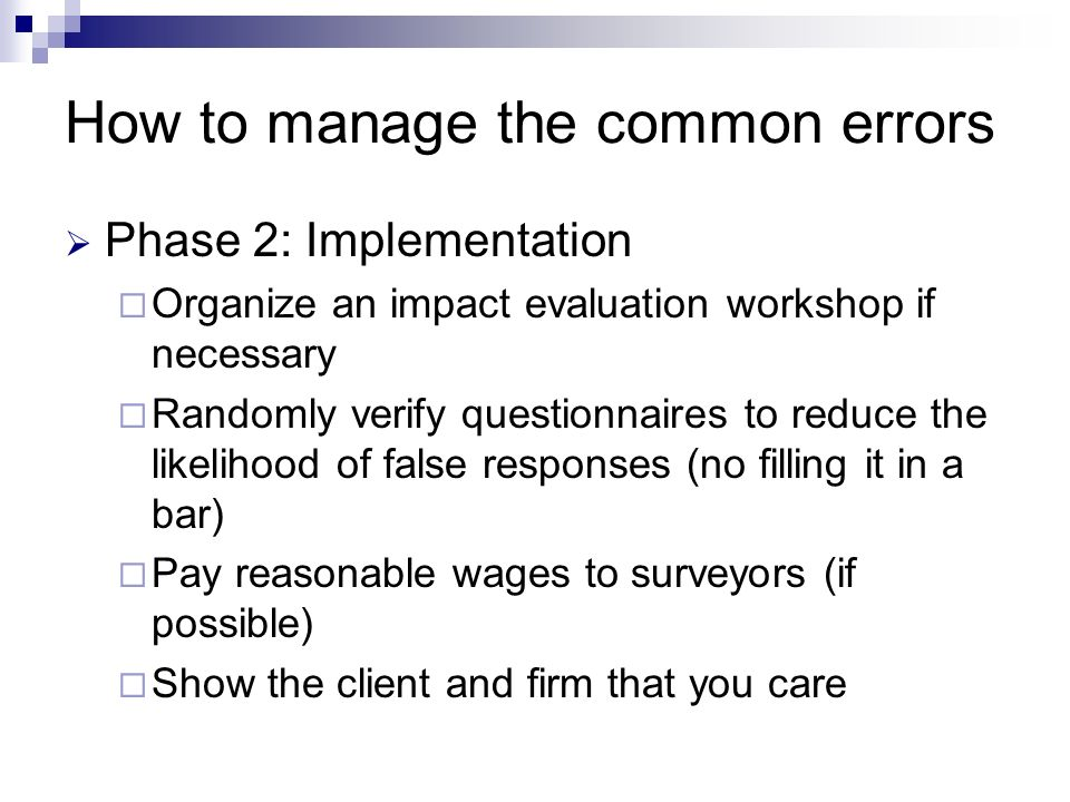 How to manage the common errors Phase 2: Implementation Organize an impact evaluation workshop if necessary Randomly verify questionnaires to reduce the likelihood of false responses (no filling it in a bar) Pay reasonable wages to surveyors (if possible) Show the client and firm that you care