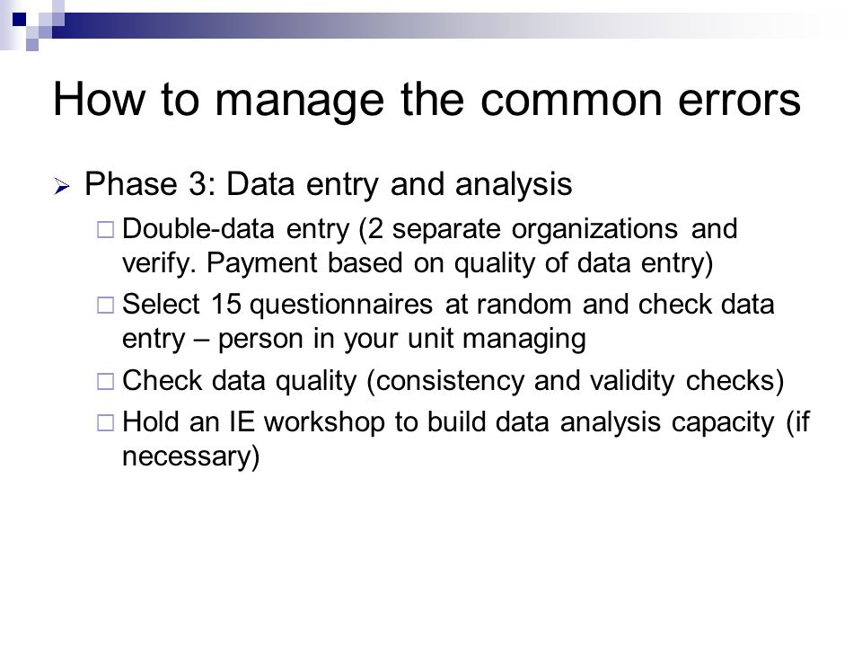 How to manage the common errors Phase 3: Data entry and analysis Double-data entry (2 separate organizations and verify.