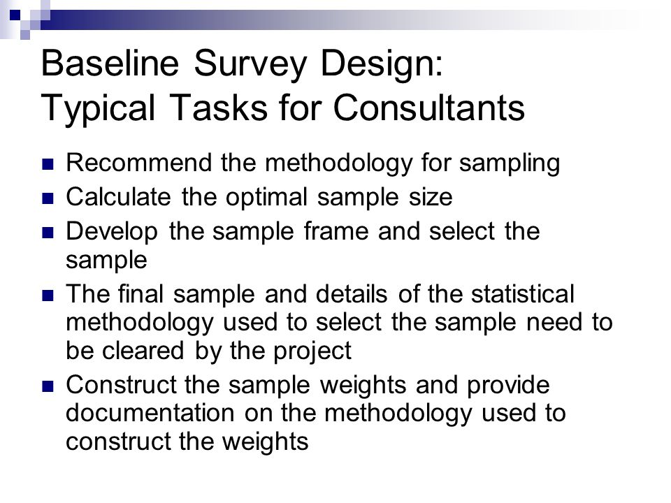 Baseline Survey Design: Typical Tasks for Consultants Recommend the methodology for sampling Calculate the optimal sample size Develop the sample frame and select the sample The final sample and details of the statistical methodology used to select the sample need to be cleared by the project Construct the sample weights and provide documentation on the methodology used to construct the weights