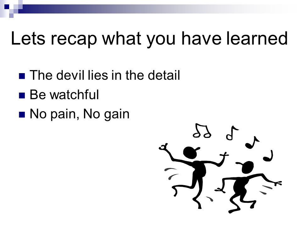 Lets recap what you have learned The devil lies in the detail Be watchful No pain, No gain