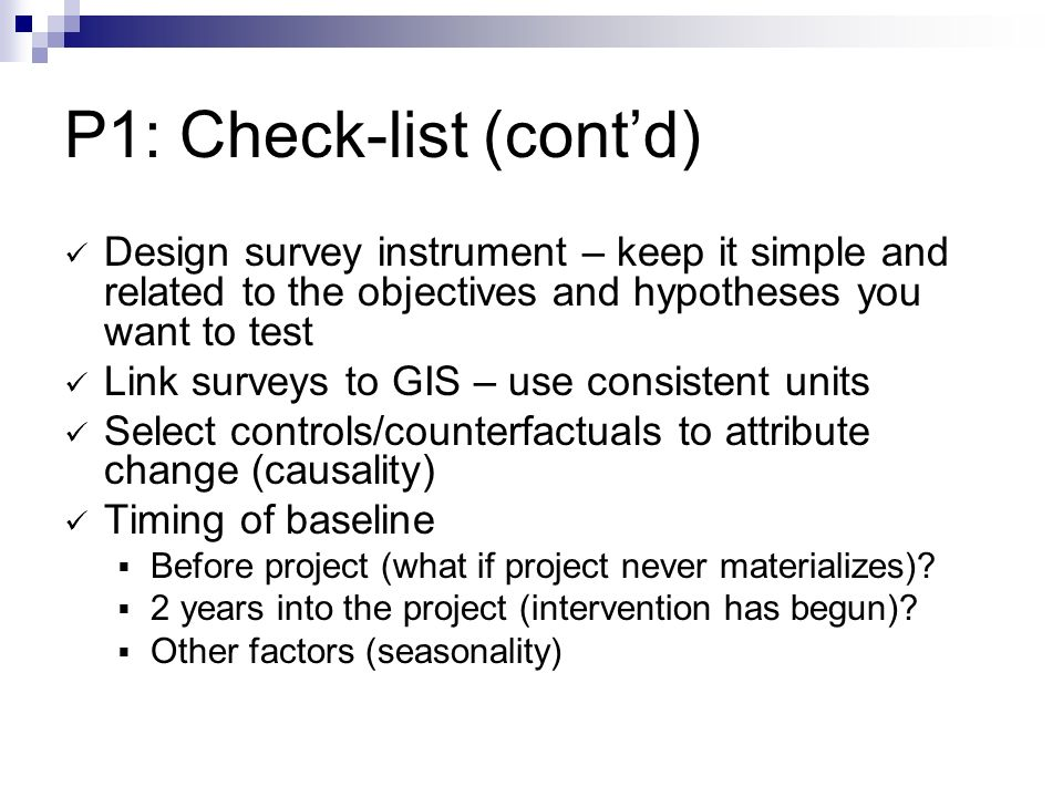 P1: Check-list (contd) Design survey instrument – keep it simple and related to the objectives and hypotheses you want to test Link surveys to GIS – use consistent units Select controls/counterfactuals to attribute change (causality) Timing of baseline Before project (what if project never materializes).