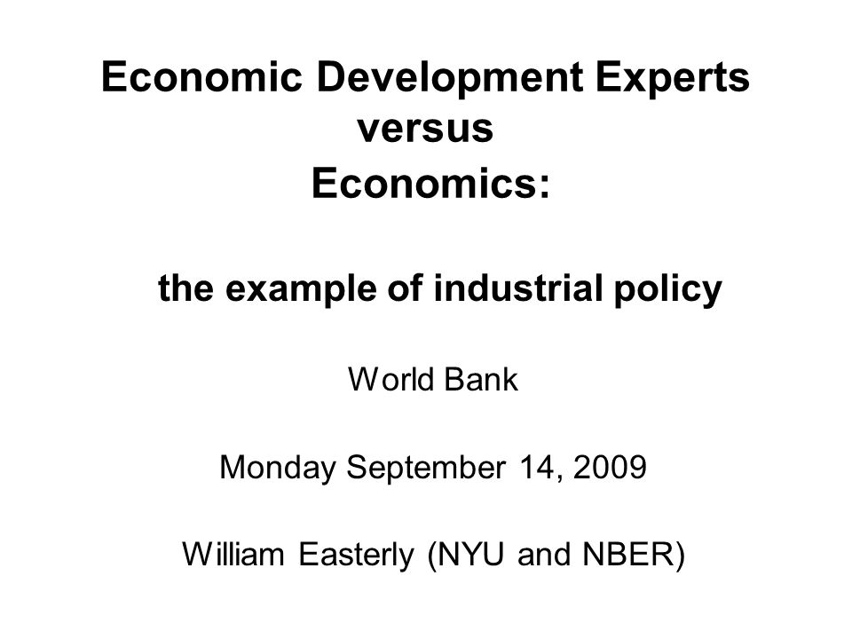 Outline: 2 Negatives on Development Experts & 1 Positive on Economics Negative: The failure of the empirical growth literature Negative: How Experts mistake randomness for evidence (with example of industrial policy) Positive: How Economics is useful after all.