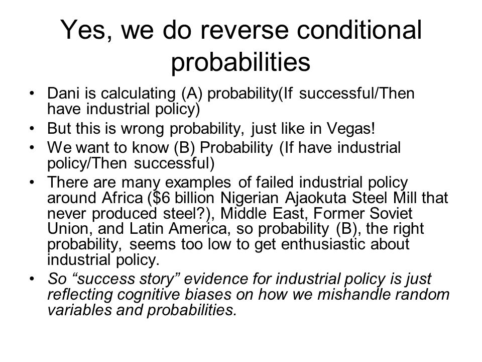 Yes, we do reverse conditional probabilities Dani is calculating (A) probability(If successful/Then have industrial policy) But this is wrong probability, just like in Vegas.