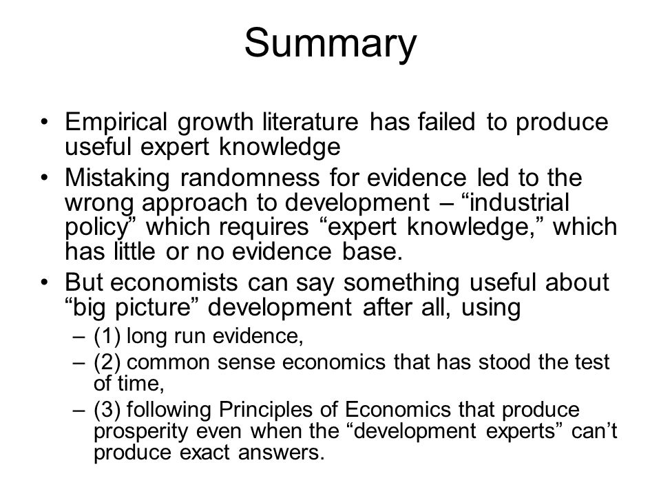 Summary Empirical growth literature has failed to produce useful expert knowledge Mistaking randomness for evidence led to the wrong approach to development – industrial policy which requires expert knowledge, which has little or no evidence base.