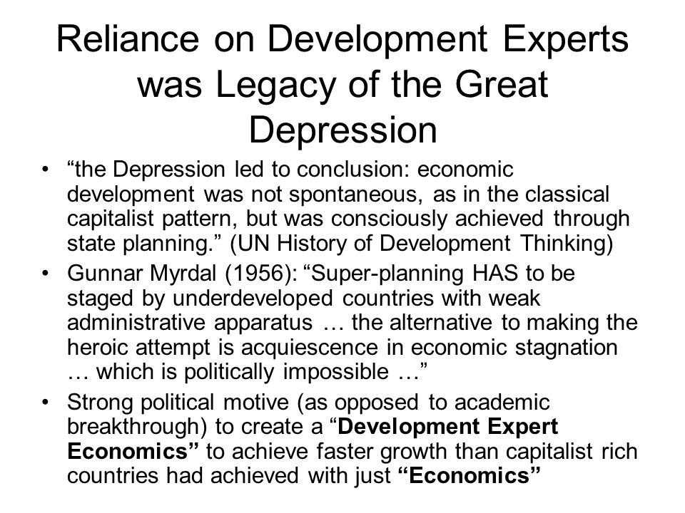 Reliance on Development Experts was Legacy of the Great Depression the Depression led to conclusion: economic development was not spontaneous, as in the classical capitalist pattern, but was consciously achieved through state planning.
