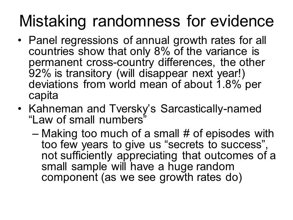 Mistaking randomness for evidence Panel regressions of annual growth rates for all countries show that only 8% of the variance is permanent cross-country differences, the other 92% is transitory (will disappear next year!) deviations from world mean of about 1.8% per capita Kahneman and Tverskys Sarcastically-named Law of small numbers –Making too much of a small # of episodes with too few years to give us secrets to success, not sufficiently appreciating that outcomes of a small sample will have a huge random component (as we see growth rates do)