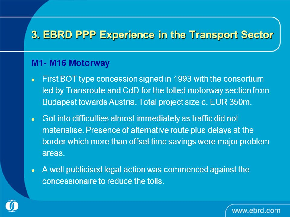 3. EBRD PPP Experience in the Transport Sector M1- M15 Motorway First BOT type concession signed in 1993 with the consortium led by Transroute and CdD