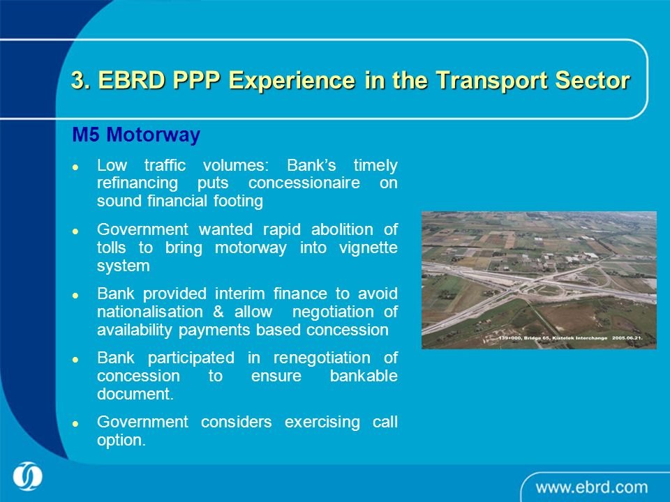 3. EBRD PPP Experience in the Transport Sector M5 Motorway Low traffic volumes: Banks timely refinancing puts concessionaire on sound financial footin