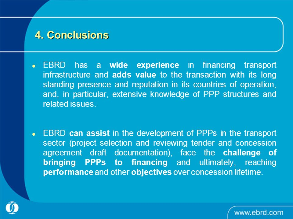 4. Conclusions EBRD has a wide experience in financing transport infrastructure and adds value to the transaction with its long standing presence and