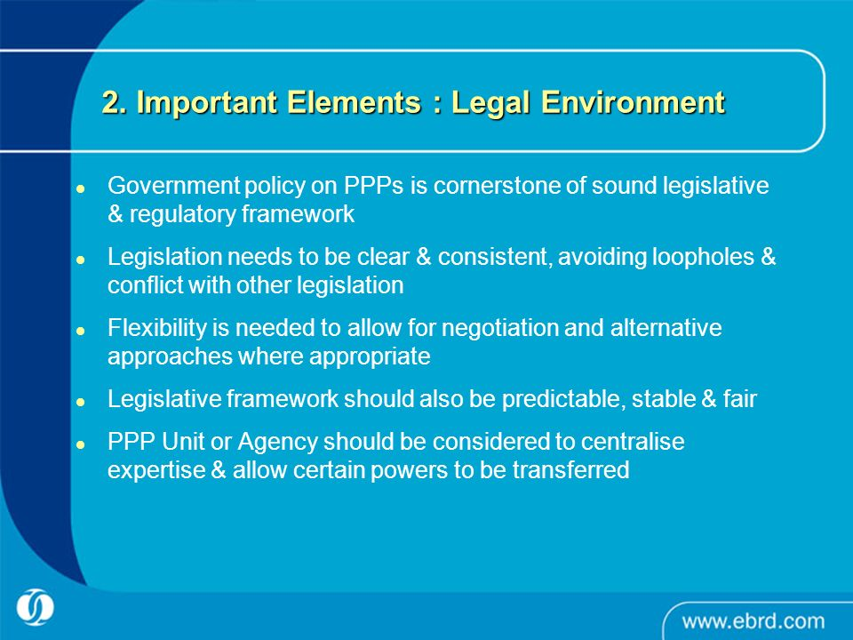 2. Important Elements : Legal Environment Government policy on PPPs is cornerstone of sound legislative & regulatory framework Legislation needs to be
