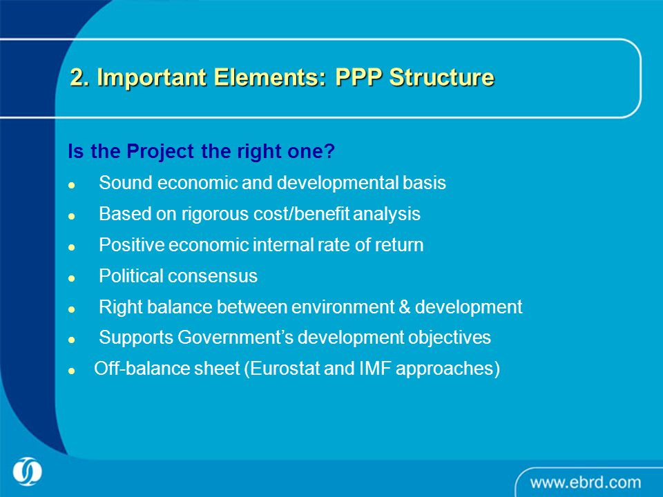 2. Important Elements: PPP Structure Is the Project the right one? Sound economic and developmental basis Based on rigorous cost/benefit analysis Posi