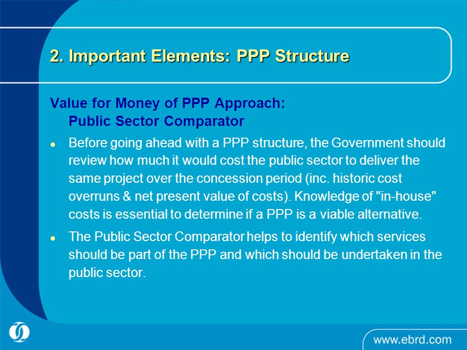 2. Important Elements: PPP Structure Value for Money of PPP Approach: Public Sector Comparator Before going ahead with a PPP structure, the Government
