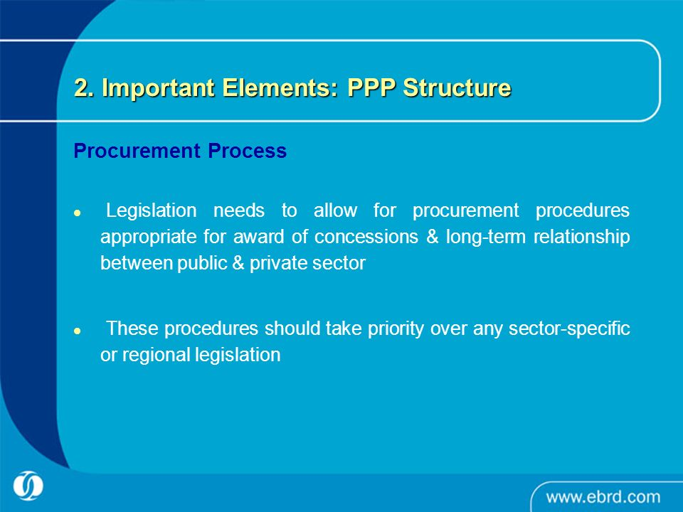 2. Important Elements: PPP Structure Procurement Process Legislation needs to allow for procurement procedures appropriate for award of concessions &