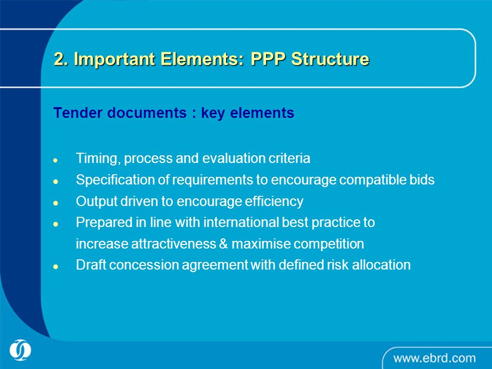 2. Important Elements: PPP Structure Tender documents : key elements Timing, process and evaluation criteria Specification of requirements to encourag
