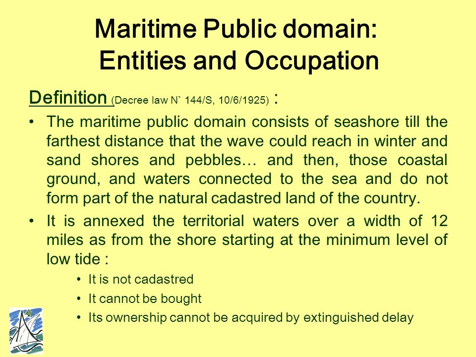 Maritime Public domain: Entities and Occupation Definition (Decree law N` 144/S, 10/6/1925) : The maritime public domain consists of seashore till the farthest distance that the wave could reach in winter and sand shores and pebbles… and then, those coastal ground, and waters connected to the sea and do not form part of the natural cadastred land of the country.