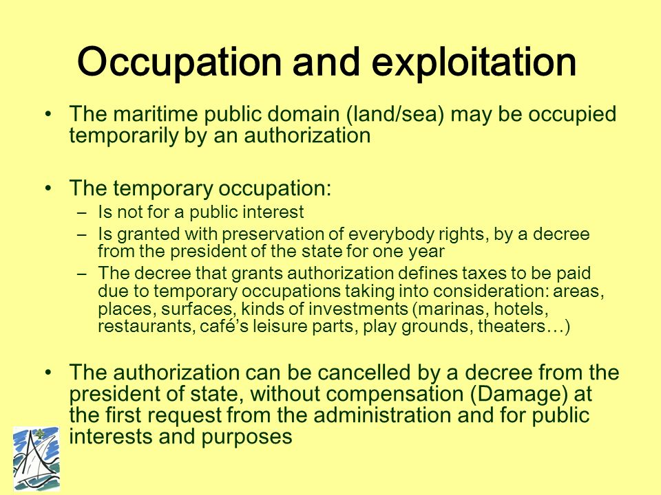 Occupation and exploitation The maritime public domain (land/sea) may be occupied temporarily by an authorization The temporary occupation: –Is not for a public interest –Is granted with preservation of everybody rights, by a decree from the president of the state for one year –The decree that grants authorization defines taxes to be paid due to temporary occupations taking into consideration: areas, places, surfaces, kinds of investments (marinas, hotels, restaurants, cafés leisure parts, play grounds, theaters…) The authorization can be cancelled by a decree from the president of state, without compensation (Damage) at the first request from the administration and for public interests and purposes