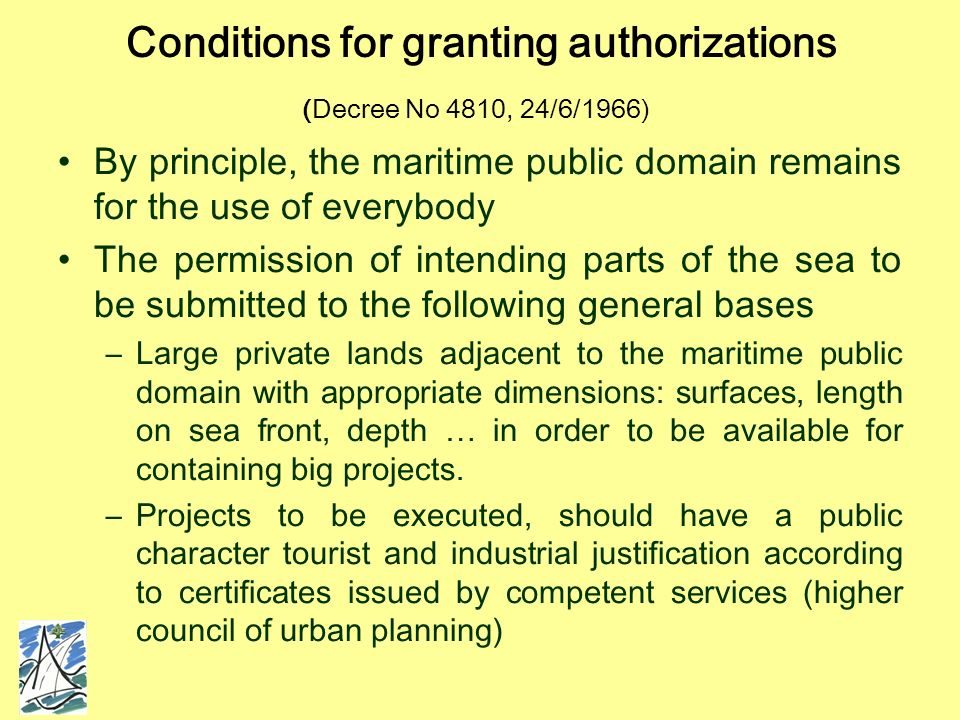 Conditions for granting authorizations (Decree No 4810, 24/6/1966) By principle, the maritime public domain remains for the use of everybody The permission of intending parts of the sea to be submitted to the following general bases –Large private lands adjacent to the maritime public domain with appropriate dimensions: surfaces, length on sea front, depth … in order to be available for containing big projects.