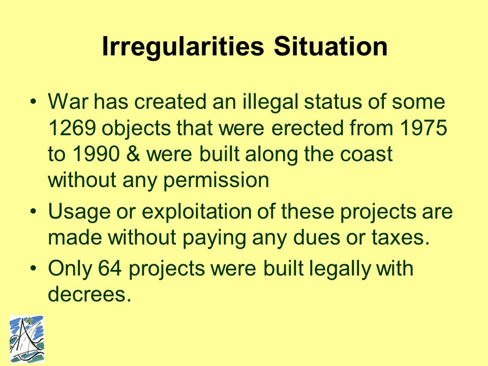 Irregularities Situation War has created an illegal status of some 1269 objects that were erected from 1975 to 1990 & were built along the coast without any permission Usage or exploitation of these projects are made without paying any dues or taxes.
