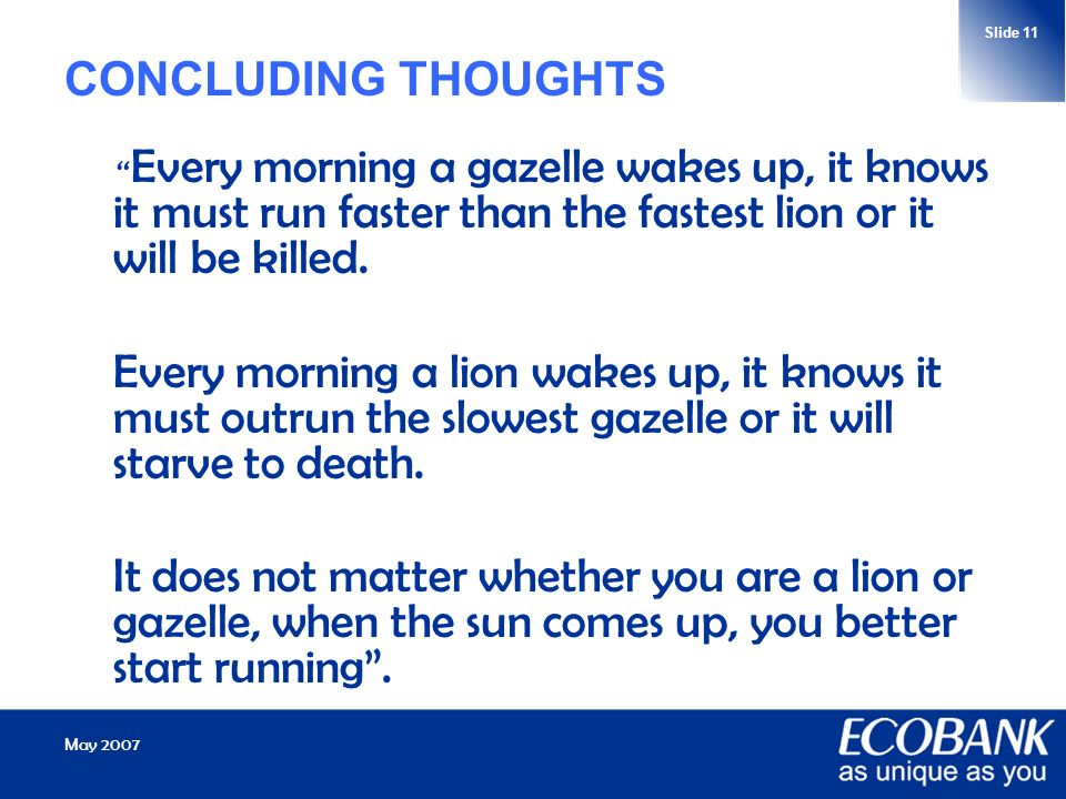 May 2007 Slide 11 CONCLUDING THOUGHTS Every morning a gazelle wakes up, it knows it must run faster than the fastest lion or it will be killed.