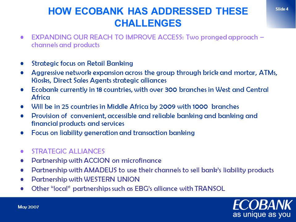 May 2007 Slide 4 HOW ECOBANK HAS ADDRESSED THESE CHALLENGES EXPANDING OUR REACH TO IMPROVE ACCESS: Two pronged approach – channels and products Strategic focus on Retail Banking Aggressive network expansion across the group through brick and mortar, ATMs, Kiosks, Direct Sales Agents strategic alliances Ecobank currently in 18 countries, with over 300 branches in West and Central Africa Will be in 25 countries in Middle Africa by 2009 with 1000 branches Provision of convenient, accessible and reliable banking and banking and financial products and services Focus on liability generation and transaction banking STRATEGIC ALLIANCES Partnership with ACCION on microfinance Partnership with AMADEUS to use their channels to sell banks liability products Partnership with WESTERN UNION Other local partnerships such as EBGs alliance with TRANSOL