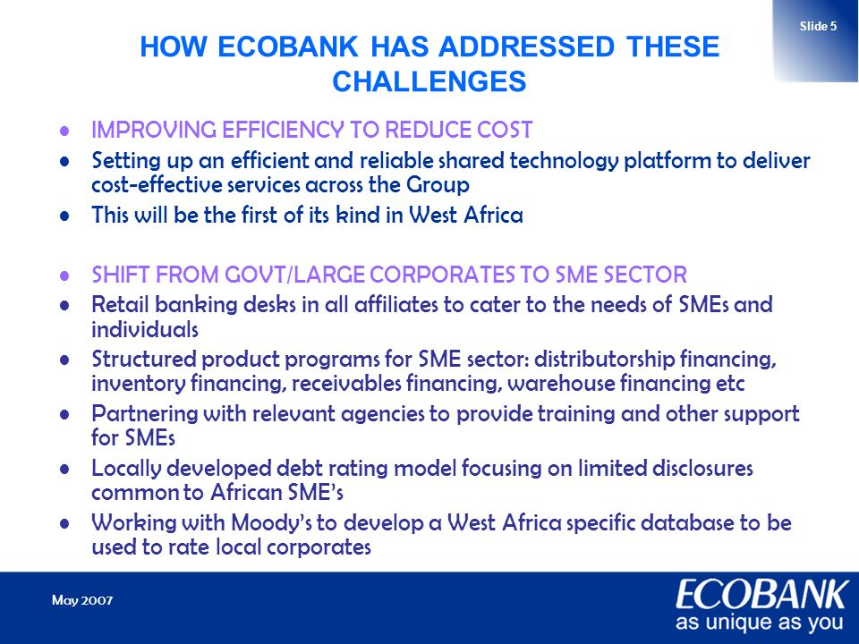 May 2007 Slide 5 HOW ECOBANK HAS ADDRESSED THESE CHALLENGES IMPROVING EFFICIENCY TO REDUCE COST Setting up an efficient and reliable shared technology platform to deliver cost-effective services across the Group This will be the first of its kind in West Africa SHIFT FROM GOVT/LARGE CORPORATES TO SME SECTOR Retail banking desks in all affiliates to cater to the needs of SMEs and individuals Structured product programs for SME sector: distributorship financing, inventory financing, receivables financing, warehouse financing etc Partnering with relevant agencies to provide training and other support for SMEs Locally developed debt rating model focusing on limited disclosures common to African SMEs Working with Moodys to develop a West Africa specific database to be used to rate local corporates