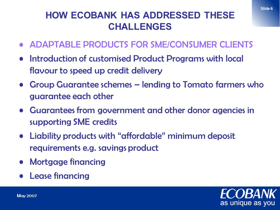 May 2007 Slide 6 HOW ECOBANK HAS ADDRESSED THESE CHALLENGES ADAPTABLE PRODUCTS FOR SME/CONSUMER CLIENTS Introduction of customised Product Programs with local flavour to speed up credit delivery Group Guarantee schemes – lending to Tomato farmers who guarantee each other Guarantees from government and other donor agencies in supporting SME credits Liability products with affordable minimum deposit requirements e.g.