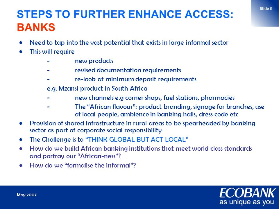 May 2007 Slide 8 STEPS TO FURTHER ENHANCE ACCESS: BANKS Need to tap into the vast potential that exists in large informal sector This will require -new products -revised documentation requirements -re-look at minimum deposit requirements e.g.
