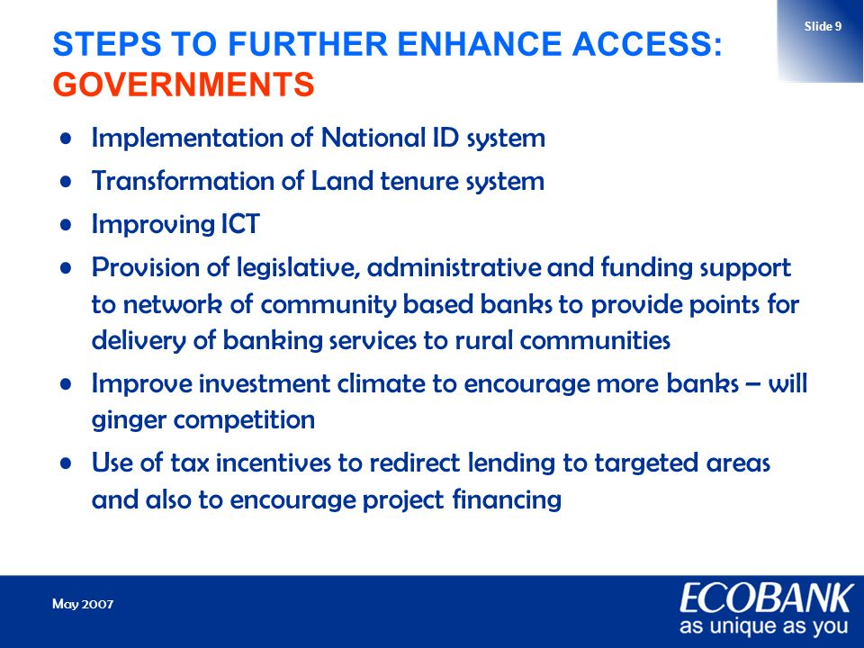 May 2007 Slide 9 STEPS TO FURTHER ENHANCE ACCESS: GOVERNMENTS Implementation of National ID system Transformation of Land tenure system Improving ICT Provision of legislative, administrative and funding support to network of community based banks to provide points for delivery of banking services to rural communities Improve investment climate to encourage more banks – will ginger competition Use of tax incentives to redirect lending to targeted areas and also to encourage project financing