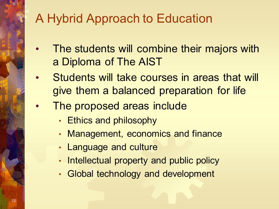 12 A Hybrid Approach to Education The students will combine their majors with a Diploma of The AIST Students will take courses in areas that will give