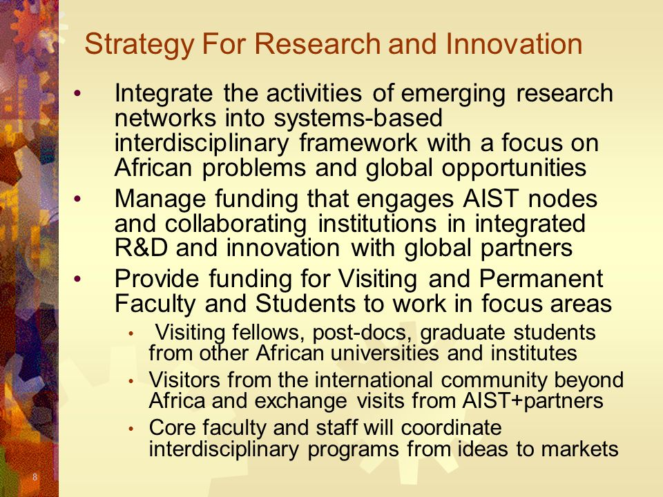 19 Summary and Concluding Remarks This talk presents a summary of the AIST vision a catalyst that will stimulate the development of a critical mass of highly skilled S&T workforce undergraduate/graduate education + research/innovation linked to entrepreneurship & industry The AISTs will work closely with the existing universities and the international community to provide an enabling environment for R&D + innovation in Africa We appreciate your support and we welcome your involvement in this initiative….
