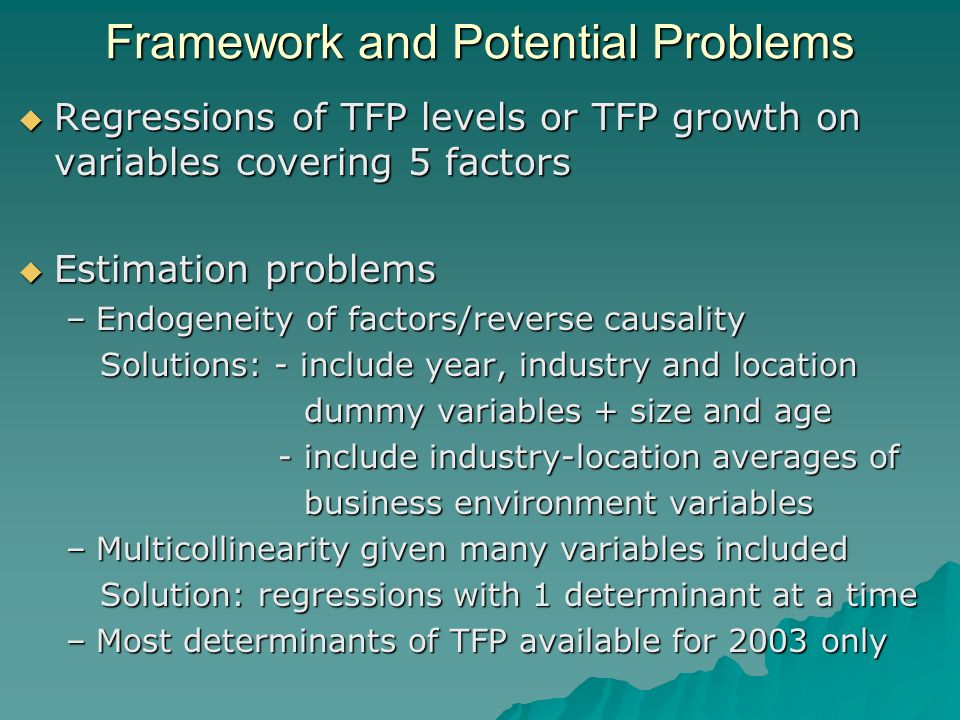 Framework and Potential Problems Regressions of TFP levels or TFP growth on variables covering 5 factors Regressions of TFP levels or TFP growth on variables covering 5 factors Estimation problems Estimation problems –Endogeneity of factors/reverse causality Solutions: - include year, industry and location Solutions: - include year, industry and location dummy variables + size and age dummy variables + size and age - include industry-location averages of - include industry-location averages of business environment variables business environment variables –Multicollinearity given many variables included Solution: regressions with 1 determinant at a time Solution: regressions with 1 determinant at a time –Most determinants of TFP available for 2003 only