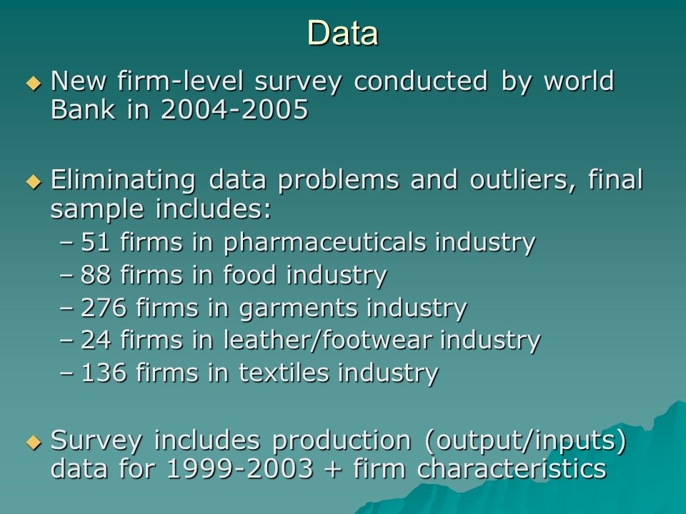 Data New firm-level survey conducted by world Bank in 2004-2005 New firm-level survey conducted by world Bank in 2004-2005 Eliminating data problems and outliers, final sample includes: Eliminating data problems and outliers, final sample includes: –51 firms in pharmaceuticals industry –88 firms in food industry –276 firms in garments industry –24 firms in leather/footwear industry –136 firms in textiles industry Survey includes production (output/inputs) data for 1999-2003 + firm characteristics Survey includes production (output/inputs) data for 1999-2003 + firm characteristics